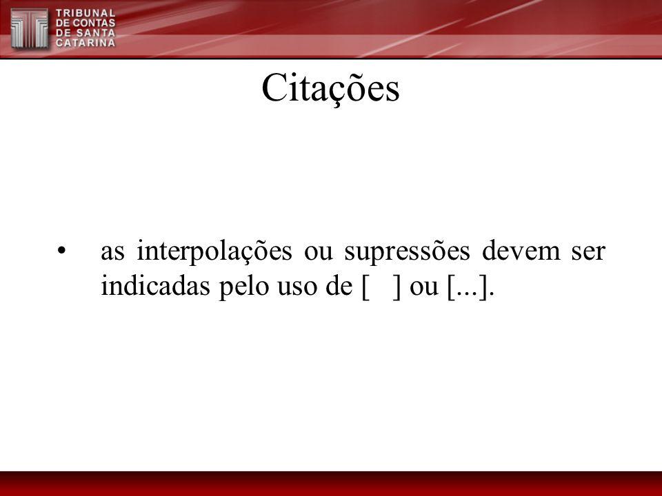 Citações as interpolações ou supressões devem ser indicadas pelo uso de [ ] ou [...].
